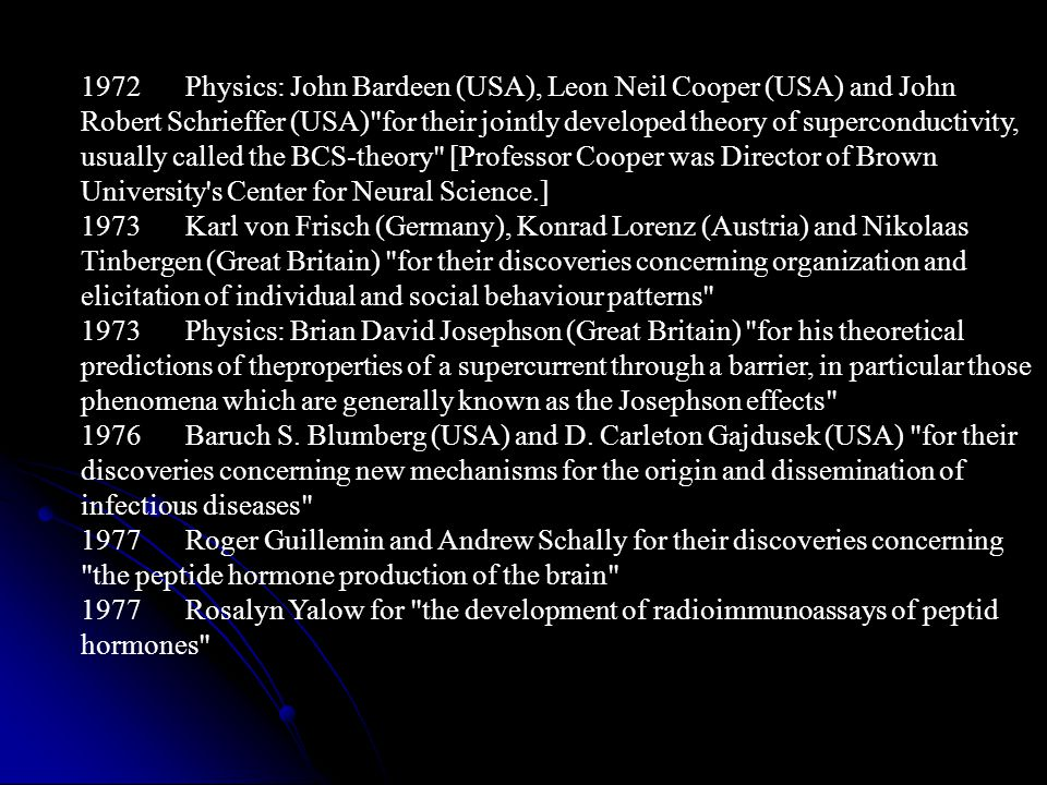 1972 Physics: John Bardeen (USA), Leon Neil Cooper (USA) and John Robert Schrieffer (USA) for their jointly developed theory of superconductivity, usually called the BCS-theory [Professor Cooper was Director of Brown University s Center for Neural Science.]